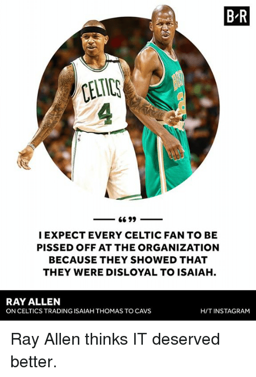 fanning: B R  CELTIC  I EXPECT EVERY CELTIC FAN TO BE  PISSED OFF AT THE ORGANIZATION  BECAUSE THEY SHOWED THAT  THEY WERE DISLOYAL TO ISAIAH.  RAY ALLEN  ON CELTICS TRADING ISAIAH THOMAS TO CAVS  H/TINSTAGRAM Ray Allen thinks IT deserved better.