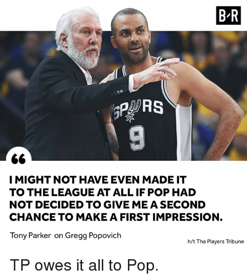 popovich: B R  co  I MIGHT NOT HAVE EVEN MADE IT  TO THE LEAGUE AT ALL IF POP HAD  NOT DECIDED TO GIVE ME A SECOND  CHANCE TO MAKE A FIRST IMPRESSION,  Tony Parker on Gregg Popovich  h/t The Players Tribune TP owes it all to Pop.