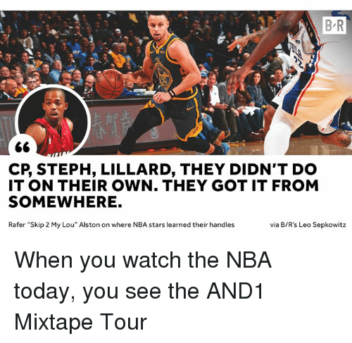 "Mixtape: B R  CP, STEPH, LILLARD, THEY DIDN'T DO  IT ON THEIR OWN. THEY GOT IT FROM  SOMEWHERE.  Rafer ""Skip 2 My Lou"" Alston on where NBA stars learned their handles  via B/R's Leo Sepkowitz When you watch the NBA today, you see the AND1 Mixtape Tour"