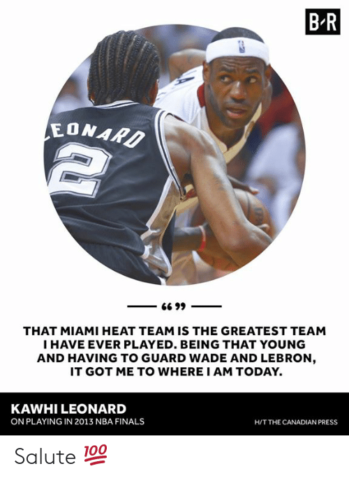 Finals, Miami Heat, and Nba: B R  EONAR  THAT MIAMI HEAT TEAM IS THE GREATEST TEAM  I HAVE EVER PLAYED. BEING THAT YOUNG  AND HAVING TO GUARD WADE AND LEBRON  IT GOT ME TO WHERE I AM TODAY.  KAWHI LEONARD  ON PLAYING IN 2013 NBA FINALS  H/T THE CANADIAN PRESS Salute 💯