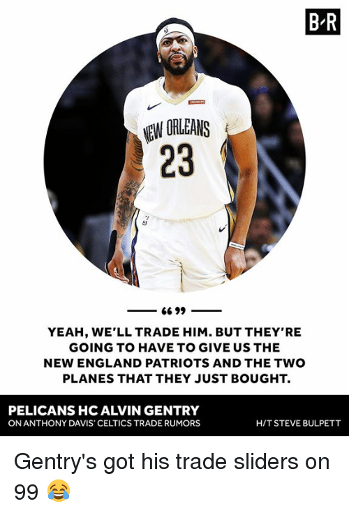 England, New England Patriots, and Patriotic: B R  EW ORLEANS  23  YEAH, WE'LL TRADE HIM. BUT THEY'RE  GOING TO HAVE TO GIVE US THE  NEW ENGLAND PATRIOTS AND THE TWO  PLANES THAT THEY JUST BOUGHT.  PELICANS HC ALVIN GENTRY  ON ANTHONY DAVIS' CELTICS TRADE RUMORS  H/T STEVE BULPETT Gentry's got his trade sliders on 99 😂