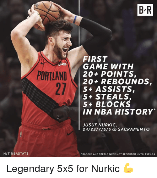 Nba, Game, and History: B R  FIRST  GAME WITH  20+ POINTS  20+ REBOUNDS  PORTLAND  27  5+ASSISTS,  5+ STEALS,  5+ BLOCKS  IN NBA HISTORY  JUSUF NURKIC,  riocity  24/23/7/5/5 a SACRAMENTO  H/T NBASTATS  BLOCKS AND STEALS WERE NOT RECORDED UNTIL 1973-74 Legendary 5x5 for Nurkic 💪