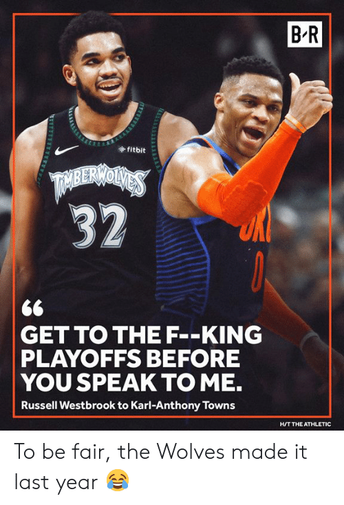 speak to me: B-R  fitbit  <6  GET TO THE F--KING  PLAYOFFS BEFORE  YOU SPEAK TO ME.  Russell Westbrook to Karl-Anthony Towns  H/T THE ATHLETIC To be fair, the Wolves made it last year 😂