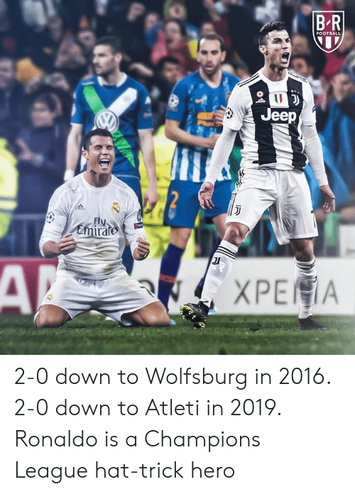 In 2016: B R  FOOTBALL  Jeep  Fly  emirate 2-0 down to Wolfsburg in 2016. 2-0 down to Atleti in 2019.  Ronaldo is a Champions League hat-trick hero