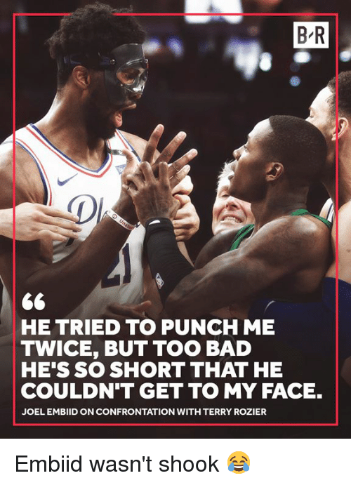 confrontation: B R  HE TRIED TO PUNCH ME  TWICE, BUT TOO BAD  HE'S SO SHORT THAT HE  COULDN'T GET TO MY FACE.  JOEL EMBIID ON CONFRONTATION WITH TERRY ROZIER Embiid wasn't shook 😂