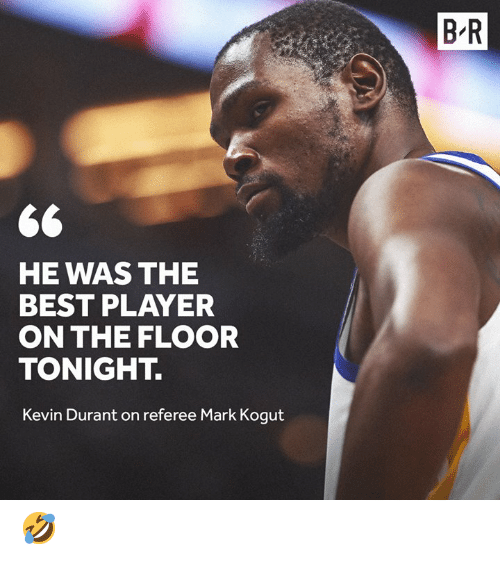 Kevin Durant, Best, and Player: B R  HE WAS THE  BEST PLAYER  ON THE FLOOR  TONIGHT.  Kevin Durant on referee Mark Kogut 🤣
