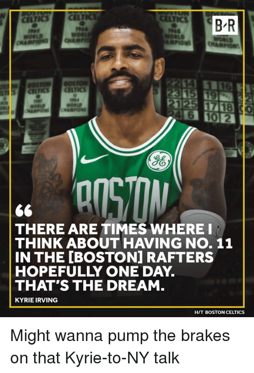 Boston Celtics, Kyrie Irving, and Boston: B-R  Ho  THERE ARE TIMES WHERE I  THINK ABOUT HAVING NO. 11  IN THE [BOSTON] RAFTERS  HOPEFULLY ONE DAY.  THAT'S THE DREAM.  KYRIE IRVING  HIT BOSTON CELTICS Might wanna pump the brakes on that Kyrie-to-NY talk