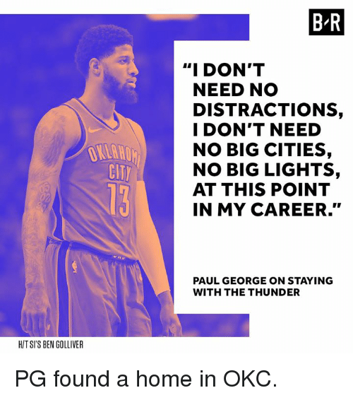"Distractions: B R  ""I DON'T  NEED NO  DISTRACTIONS,  I DON'T NEED  NO BIG CITIES,  NO BIG LIGHTS,  AT THIS POINT  IN MY CAREER.""  CIT  PAUL GEORGE ON STAYING  WITH THE THUNDER  HIT SI'S BEN GOLLIVER PG found a home in OKC."