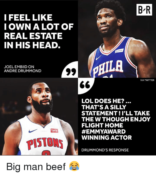 Beef, Head, and Lol: B R  I FEEL LIKE  IOWN A LOT OF  REAL ESTATE  IN HIS HEAD  JOEL EMBIID ON  ANDRE DRUMMOND  HILA  VIA TWITTER  LOL DOES HE?  THAT'S A SILLY  STATEMENT!I'LL TAKE  THE W THOUGH ENJOY  FLIGHT HOME  #EMMYAWARD  WINNING ACTOR  PISTONS  DRUMMOND'S RESPONSE Big man beef 😂
