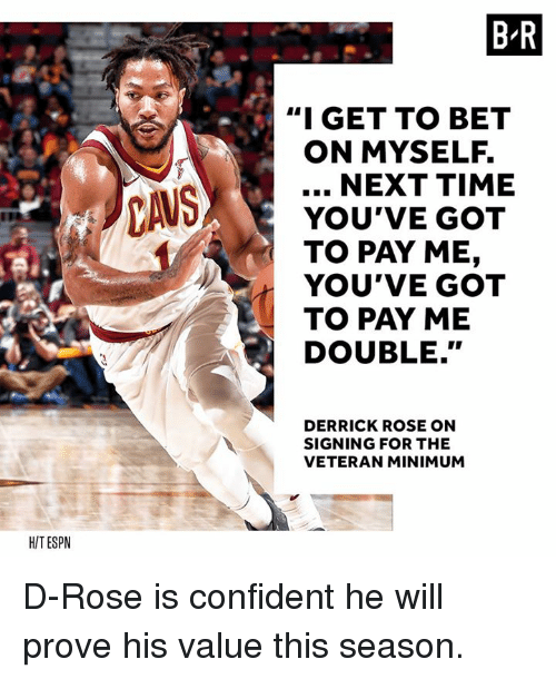 "Derrick Rose, Rose, and Time: B-R  ""I GET TO BET  ON MYSELF.  NEXT TIME  YOU'VE GOT  TO PAY ME,  YOU'VE GOT  TO PAY ME  DOUBLE.""  DERRICK ROSE ON  SIGNING FOR THE  VETERAN MINIMUM  HITESPN D-Rose is confident he will prove his value this season."