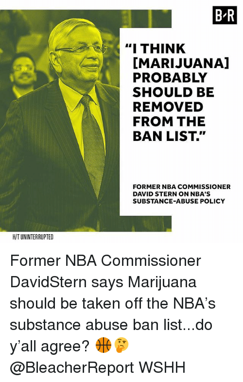 """stern: B-R  """"I THINK  I  [MARIJUANA]  PROBABLY  SHOULD BE  REMOVED  FROM THE  BAN LIST.""""  FORMER NBA COMMISSIONER  DAVID STERN ON NBA'S  SUBSTANCE-ABUSE POLICY  HIT UNINTERRUPTED Former NBA Commissioner DavidStern says Marijuana should be taken off the NBA's substance abuse ban list...do y'all agree? 🏀🤔 @BleacherReport WSHH"""