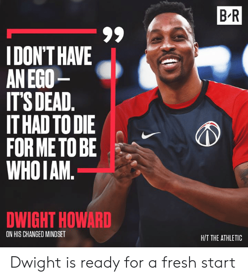 dwight: B R  IDON'T HAVE  AN EGO  IT'S DEAD.  IT HAD TO DIE  FOR METO BE  WHOIAM.  DWIGHT HOWARD  ON HIS CHANGED MINDSET  H/T THE ATHLETIC Dwight is ready for a fresh start