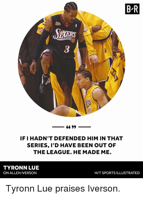 Tyronn Lue: B R  IF I HADN'T DEFENDED HIM IN THAT  SERIES, I'D HAVE BEEN OUT OF  THE LEAGUE. HE MADE ME.  TYRONN LUE  ON ALLEN IVERSON  H/T SPORTS ILLUSTRATED Tyronn Lue praises Iverson.