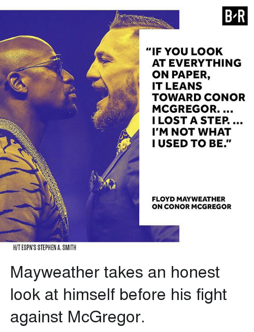 "Conor McGregor, Floyd Mayweather, and Mayweather: B R  ""IF YOU LOOK  AT EVERYTHING  ON PAPER,  IT LEANS  TOWARD CONOR  MCGREGOR.  I LOSTA STEP.  I'M NOT WHAT  I USED TO BE.""  FLOYD MAYWEATHER  ON CONOR MCGREGOR  H/T ESPN'S STEPHEN A. SMITH Mayweather takes an honest look at himself before his fight against McGregor."