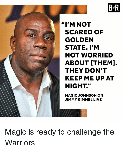 "Magic Johnson, Jimmy Kimmel, and Golden State: B-R  ""I'M NOT  SCARED OF  GOLDEN  STATE. I'M  NOT WORRIED  ABOUT [THEM].  THEY DON'T  KEEP ME UP AT  NIGHT.""  MAGIC JOHNSON ON  JIMMY KIMMEL LIVE Magic is ready to challenge the Warriors."