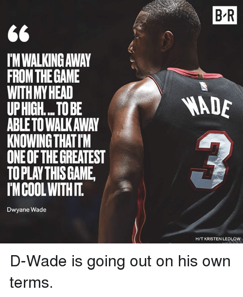 Dwyane Wade, One, and Knowing: B R  IM WALKING AWAY  FROMTHEGAME  WITHMYHEAD  UPHIGH... TO BE  ABLETO WALKAWAY  KNOWING THATIM  ONE OF THE GREATEST  TOPLAY THISGAME  IMCOOLWITHIT  ADE  Dwyane Wade  H/T KRISTEN LEDLOW D-Wade is going out on his own terms.