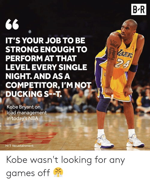 Kobe Bryant, Nba, and Games: B R  IT'S YOUR JOB TO BE  STRONG ENOUGH TO  PERFORM AT THAT  LEVEL EVERY SINGLE  NIGHT. AND AS A  AER  24  COMPETITOR, I'M NOT  DUCKING S--T  Kobe Bryant on  load management  in today's NBA  H/T Valuetainment Kobe wasn't looking for any games off 😤