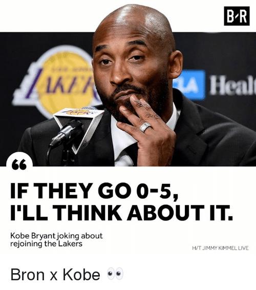 Jimmy Kimmel: B R  k/  Healt  IF THEY GO 0-5,  I'LL THINK ABOUT IT.  Kobe Bryantjoking about  rejoining the Lakers  H/T JIMMY KIMMEL LIVE Bron x Kobe 👀