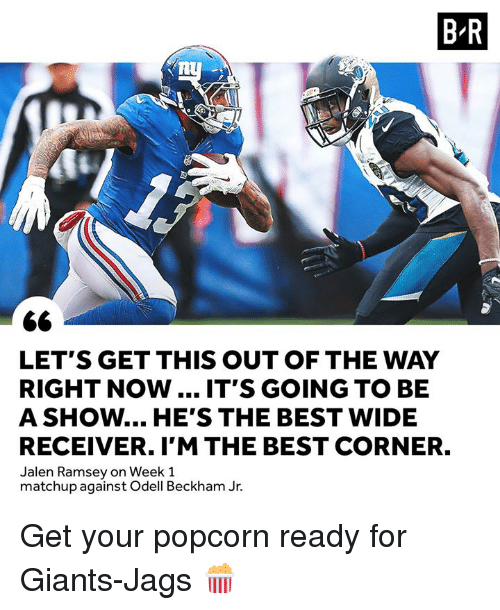 beckham jr: B-R  LET'S GET THIS OUT OF THE WAY  RIGHT NOW.... IT'S GOING TO BE  A SHOW... HE'S THE BEST WIDE  RECEIVER. I'M THE BEST CORNER.  Jalen Ramsey on Week 1  matchup against Odell Beckham Jr. Get your popcorn ready for Giants-Jags 🍿