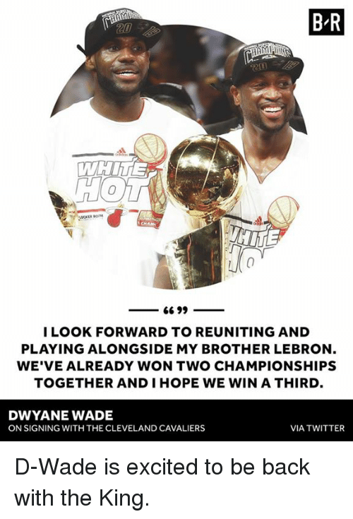 Cleveland Cavaliers: B R  LOOK FORWARD TO REUNITING AND  PLAYING ALONGSIDE MY BROTHER LEBRON  WE'VE ALREADY WON TWO CHAMPIONSHIPS  TOGETHER AND IHOPE WE WIN A THIRD  DWYANE WADE  ON SIGNING WITH THE CLEVELAND CAVALIERS  VIA TWITTER D-Wade is excited to be back with the King.
