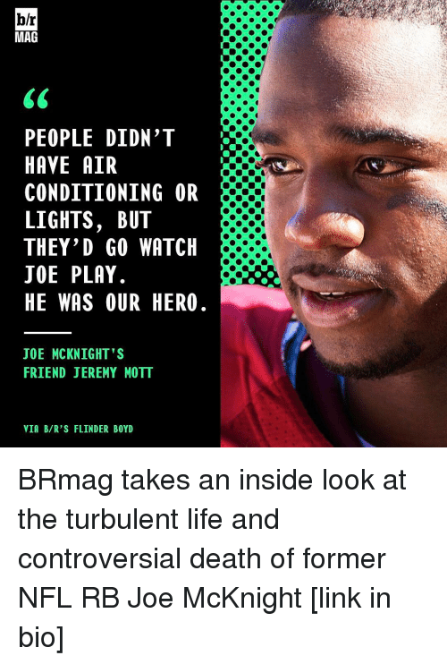 Turbulent: b/r  MAG  PEOPLE DIDN'T  HAVE AIR  CONDITIONING OR  LIGHTS, BUT  THEY'D GO WATCH  JOE PLAY  HE WAS OUR HERO  JOE MCKNIGHT'S  FRIEND JEREMY MOTT  VIA B/R'S FLINDER BOYD BRmag takes an inside look at the turbulent life and controversial death of former NFL RB Joe McKnight [link in bio]