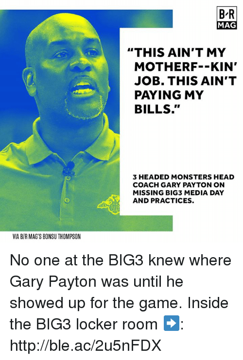 """Head, The Game, and Game: B-R  MAG  """"THIS AIN'T MY  MOTHERF--KIN'  JOB. THIS AIN'T  PAYING MY  BILLS.""""  3 HEADED MONSTERS HEAD  COACH GARY PAYTON ON  MISSING BIG3 MEDIA DAY  AND PRACTICES.  VIA B/R MAG'S BONSU THOMPSON No one at the BIG3 knew where Gary Payton was until he showed up for the game.  Inside the BIG3 locker room ➡️: http://ble.ac/2u5nFDX"""