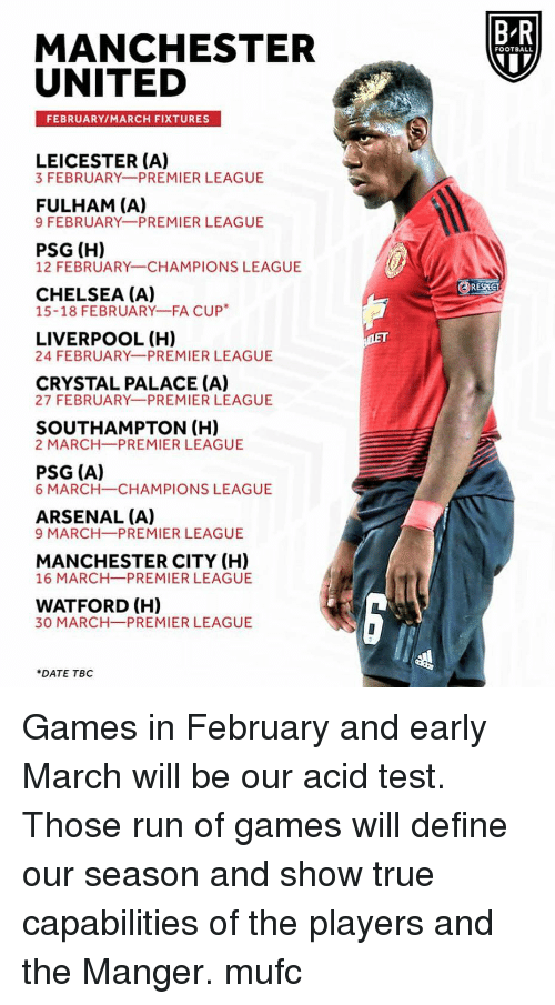 Manchester City: B-R  MANCHESTER  UNITED  FOOTBALL  FEBRUARY/MARCH FIXTURES  LEICESTER (A)  3 FEBRUARY PREMIER LEAGUE  FULHAM (A)  9 FEBRUARY PREMIER LEAGUE  PSG (H)  12 FEBRUARY CHAMPIONS LEAGUE  RESPECT  CHELSEA (A)  15-18 FEBRUARY-FA CUP*  LIVERPOOL (H)  24 FEBRUARY PREMIER LEAGUE  CRYSTAL PALACE (A)  27 FEBRUARY PREMIER LEAGUE  SOUTHAMPTON (H)  2 MARCH PREMIER LEAGUE  PSG (A)  6 MARCH-CHAMPIONS LEAGUE  ARSENAL (A)  9 MARCH-PREMIER LEAGUE  MANCHESTER CITY (H)  16 MARCH PREMIER LEAGUE  WATFORD (H)  30 MARCH-PREMIER LEAGUE  DATE TBC Games in February and early March will be our acid test. Those run of games will define our season and show true capabilities of the players and the Manger. mufc