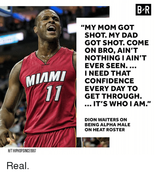 """Confidence, Dad, and Heat: B R  """"MY MOM GOT  SHOT. MY DAD  GOT SHOT. COME  ON BRO, AIN'T  NOTHING I AIN'T  EVER SEEN.  I NEED THAT  CONFIDENCE  EVERY DAY TO  GET THROUGH  MIAM  IT'S WHO IAM.""""  DION WAITERS ON  BEING ALPHA MALE  ON HEAT ROSTER  H/T HIPHOPSINCE1987 Real."""