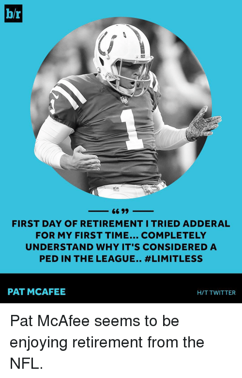 mcafee: b/r  NFL  FIRST DAY OF RETIREMENT I TRIED ADDERAL  FOR MY FIRST TIME... COMPLETELY  UNDERSTAND WHY IT'S CONSIDERED A  PED IN THE LEAGUE.. #LIMITLESS  PAT MCAFEE  H/T TWITTER Pat McAfee seems to be enjoying retirement from the NFL.