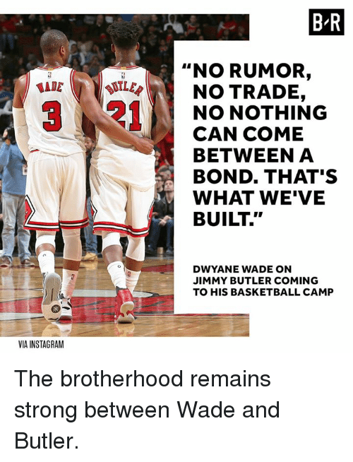 """Butlers: B R  """"NO RUMOR,  LER  NO TRADE,  NO NOTHING  CAN COME  BETWEEN A  BOND. THAT'S  WHAT WE'VE  BUILT.""""  DWYANE WADE ON  JIMMY BUTLER COMING  TO HIS BASKETBALL CAMP  VIA INSTAGRAM The brotherhood remains strong between Wade and Butler."""