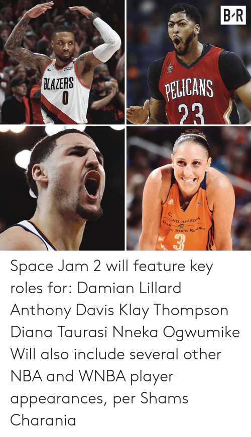 diana: B-R  PELICANS  23  BLAZERS  NO ARIZOA  TALK  C STICK REORT  3 Space Jam 2 will feature key roles for:  Damian Lillard Anthony Davis Klay Thompson Diana Taurasi Nneka Ogwumike  Will also include several other NBA and WNBA player appearances, per Shams Charania
