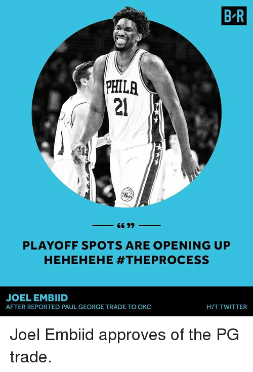 Hehehehe: B R  PHILR  PHILA  21  PLAYOFF SPOTS ARE OPENING UP  HEHEHEHE #THEPROCESS  JOEL EMBIID  AFTER REPORTED PAUL GEORGE TRADE TO OKC  H/T TWITTER Joel Embiid approves of the PG trade.
