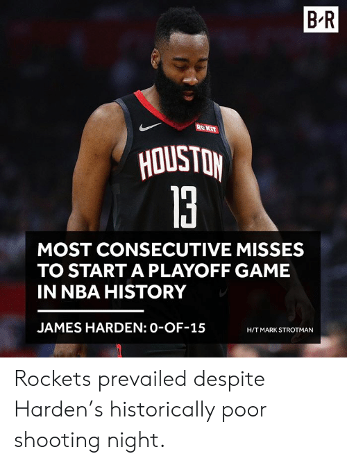 James Harden, Nba, and Game: B-R  ROKiT  la  MOST CONSECUTIVE MISSES  TO START A PLAYOFF GAME  IN NBA HISTORY  JAMES HARDEN: 0-OF-15  H/T MARK STROTMAN Rockets prevailed despite Harden's historically poor shooting night.
