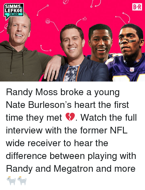 Nfl, Heart, and Time: B R  SIMMS  LEFKOE  THE SHOW Randy Moss broke a young Nate Burleson's heart the first time they met 💔. Watch the full interview with the former NFL wide receiver to hear the difference between playing with Randy and Megatron and more 🐐🐐