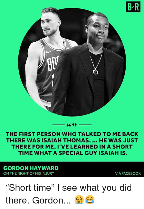 "Gordon Hayward: B R  THE FIRST PERSON WHO TALKED TO ME BACK  THERE WAS ISAIAH THOMAS. HE WAS JUST  THERE FOR ME. I'VE LEARNED IN A SHORT  TIME WHAT A SPECIAL GUY ISAIAH IS  GORDON HAYWARD  ON THE NIGHT OF HIS INJURY  VIA FACEBOOK ""Short time"" I see what you did there. Gordon... 😭😂"