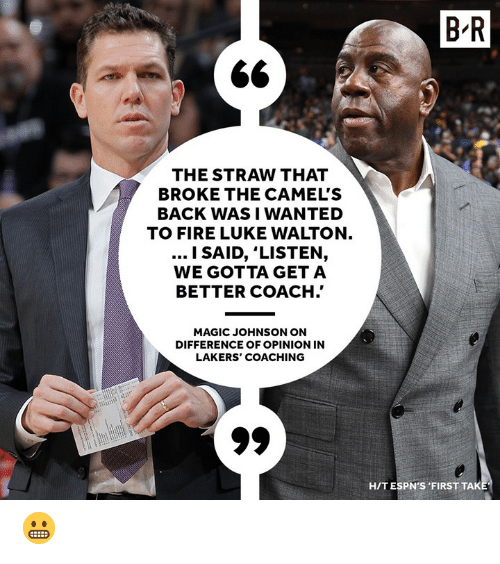 Coaching: B R  THE STRAW THAT  BROKE THE CAMEL'S  BACK WASI WANTED  TO FIRE LUKE WALTON  l SAID, 'LISTEN,  WE GOTTA GET A  BETTER COACH.'  MAGIC JOHNSON ON  DIFFERENCE OF OPINION IN  LAKERS' COACHING  HIT ESPN'S FIRST TAK 😬