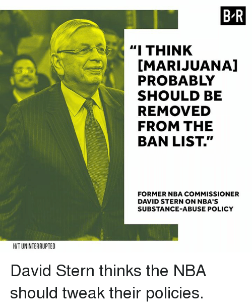 """stern: B-R  """" THINK  [MARIJUANA]  PROBABLY  SHOULD BE  REMOVED  FROM THE  BAN LIST.""""  FORMER NBA COMMISSIONER  DAVID STERN ON NBA'S  SUBSTANCE-ABUSE POLICY  H/T UNINTERRUPTED David Stern thinks the NBA should tweak their policies."""