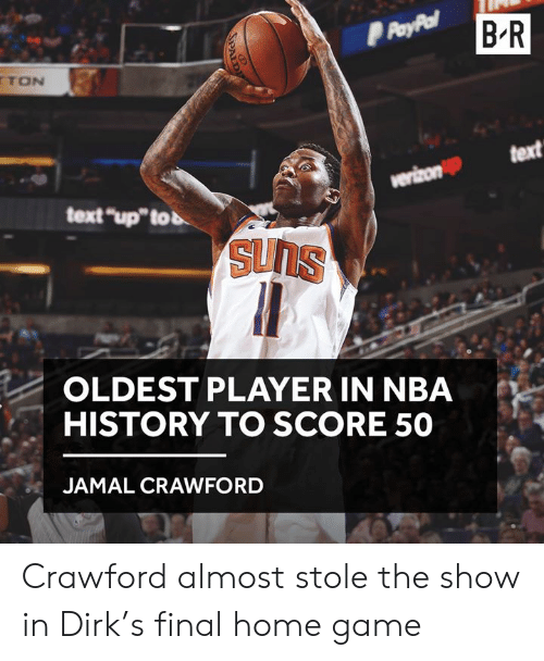 "Nba, Game, and History: B R  TON  text  text ""up""tob  OLDEST PLAYER IN NBA  HISTORY TO SCORE 50  JAMAL CRAWFORD Crawford almost stole the show in Dirk's final home game"