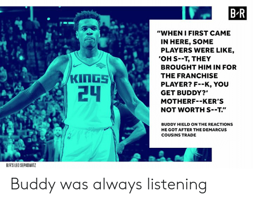 "DeMarcus Cousins: B R  ""WHEN IFIRST CAME  IN HERE, SOME  PLAYERS WERE LIKE,  'OH S--T, THEY  BROUGHT HIM IN FOR  THE FRANCHISE  PLAYER? F--K, YOU  GET BUDDY?""  MOTHERF--KER'S  NOT WORTH S--T.""  24  BUDDY HIELD ON THE REACTIONS  HE GOT AFTER THE DEMARCUS  COUSINS TRADE  BIRS LEO SEPKOWITZ Buddy was always listening"