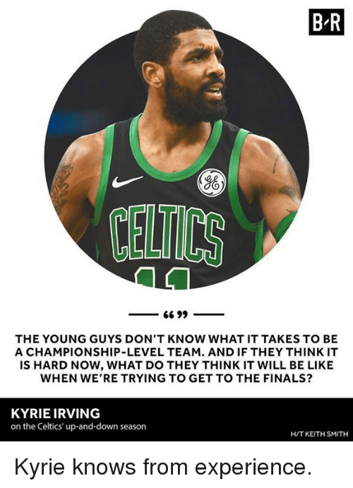 up and down: B R  Yo  CELTICS  THE YOUNG GUYS DON'T KNOW WHAT IT TAKES TO BE  A CHAMPIONSHIP-LEVEL TEAM. AND IF THEY THINK IT  IS HARD NOW, WHAT DO THEY THINK IT WILL BE LIKE  WHEN WE'RE TRYING TO GET TO THE FINALS?  KYRIE IRVING  on the Celtics' up-and-down season  H/T KEITH SMITH Kyrie knows from experience.