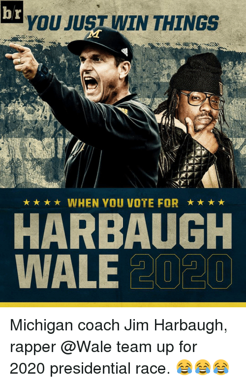 Jim Harbaugh: b r  YOU JUST WIN THINGS  WHEN YOU VOTE FOR  HARBAUGH  WALE  20 20 Michigan coach Jim Harbaugh, rapper @Wale team up for 2020 presidential race. 😂😂😂