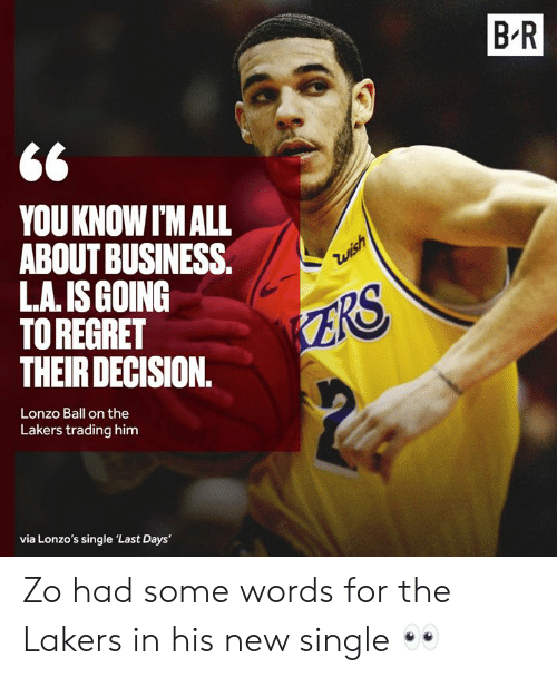 Los Angeles Lakers: B R  YOUKNOW I'M ALL  ABOUT BUSINESS.  L.A. IS GOING  TO REGRET  THEIR DECISION.  Zwish  ZRS  Lonzo Ball on the  Lakers trading him  via Lonzo's single 'Last Days' Zo had some words for the Lakers in his new single 👀