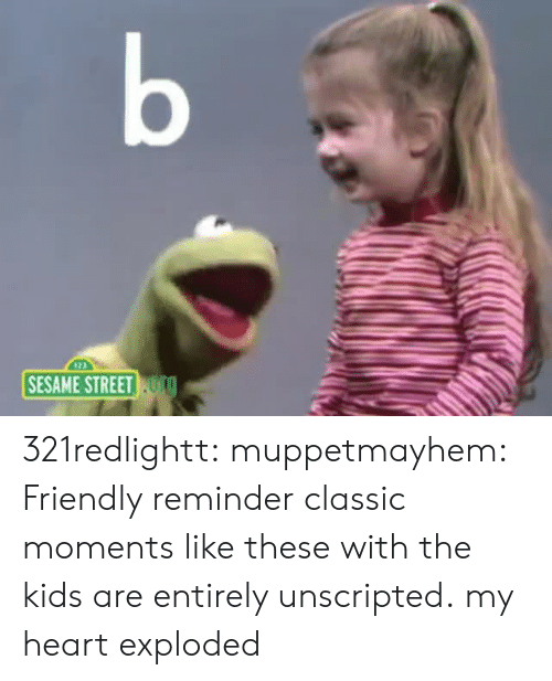 Sesame Street: b  SESAME STREET TO 321redlightt: muppetmayhem:  Friendly reminder classic moments like these with the kids are entirely unscripted.  my heart exploded