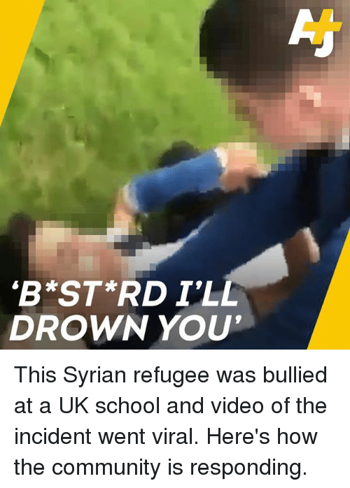 Syrian: 'B ST RD I'LL  DROWN YOU This Syrian refugee was bullied at a UK school and video of the incident went viral. Here's how the community is responding.