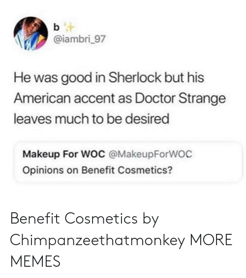 benefit: b t  @iambri_97  He was good in Sherlock but his  American accent as Doctor Strange  leaves much to be desired  Makeup For Woc @MakeupForWOC  Opinions on Benefit Cosmetics? Benefit Cosmetics by Chimpanzeethatmonkey MORE MEMES
