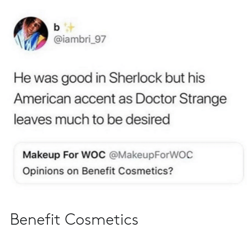 benefit: b t  @iambri_97  He was good in Sherlock but his  American accent as Doctor Strange  leaves much to be desired  Makeup For Woc @MakeupForWOC  Opinions on Benefit Cosmetics? Benefit Cosmetics