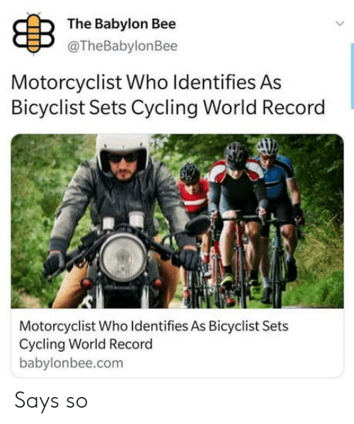 bee: B  The Babylon Bee  @TheBabylonBee  Motorcyclist Who Identifies As  Bicyclist Sets Cycling World Record  Motorcyclist Who Identifies As Bicyclist Sets  Cycling World Record  babylonbee.com Says so