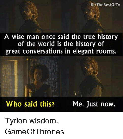A Wise Man Once Said: b/The Best Of Tv  A wise man once said the true history  of the world is the history of  great conversations in elegant rooms.  Who said this?  Me. Just now. Tyrion wisdom. GameOfThrones