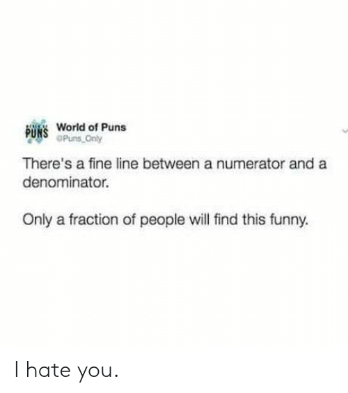 fine line: B  World of Puns  Puns Only  There's a fine line between a numerator and a  denominator.  Only a fraction of people will find this funny. I hate you.