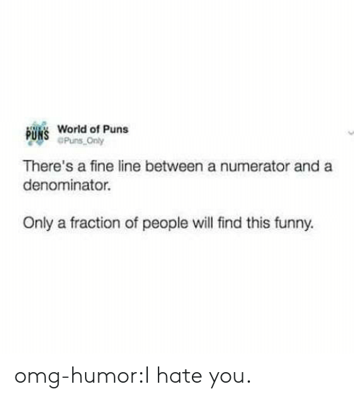 fine line: B  World of Puns  Puns Only  There's a fine line between a numerator and a  denominator.  Only a fraction of people will find this funny. omg-humor:I hate you.